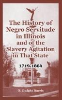 Cover of: The History Of Negro Servitude In Illinois And Of The Slavery Agitation In That State 1719-1864