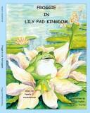 Cover of: Froggie in Lily Pad Kingdom | Pamela C. Vandergriend