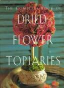 Cover of: The Complete Book of Dried-Flower Topiaries