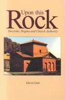 Cover of: Upon  this rock : doctrine, dogma and church authority | David Dale