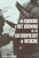 Cover of: On Knowing and Not Knowing in the Anthropology of Medicine | Roland Littlewood