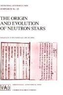 Cover of: The origin and evolution of neutron stars: proceedings of the 125th Symposium of the International Astronomical Union, held in Nanjing, China, May 26-30, 1986