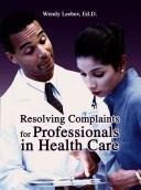 Cover of: Resolving Complaints for Professionals in Health Care | Wendy Leebov