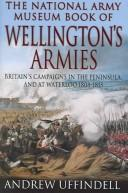 Cover of: NATIONAL ARMY MUSEUM BOOK OF WELLINGTON'S ARMIES: BRITAIN'S TRIUMPHANT CAMPAIGNS IN THE PENINSULA AND AT,..