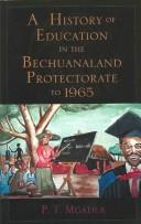 Cover of: A History of Education in the Bechuanaland Protectorate to 1965 | P.T. Mgadla