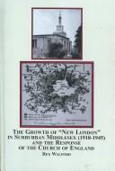 Cover of: The Growth of New London in Suburban Middlesex (1918-1945) and the Response of the Church of England | Rex Walford