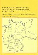 Cover of: Controlling Information in U.S. Occupied Germany, 1945-1949 | Larry Hartenian