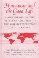Cover of: Humanism and the good life: proceedings of the Fifteenth Congress of the World Federation of Humanists