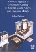 Cover of: A Practical Approach to Continuous Casting of Copper Based Alloys and Precious Metals | Robert Wilson