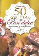 Cover of: 50 recetas de pan dulce, turrones y confituras / 50 receipes of sweet breads, turrones and confectionaries by Aurora Roldan