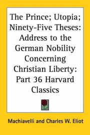 Cover of: The Prince; Utopia; Ninety-Five Theses: Address to the German Nobility Concerning Christian Liberty (Harvard Classics, Part 36)