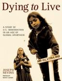 Cover of: Dying to live: a story of U.S. immigration in an age of global apartheid