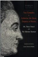 Cover of: Two comedies by Catherine the Great, Empress of Russia: Oh, these times! and The Siberian shaman