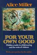 Cover of: For your own good: hidden cruelty in child-rearing and the roots of violence