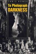 Cover of: To photograph darkness | Chris Howes
