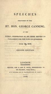 Cover of: Speeches delivered by the Rt. Hon. George Canning, at the public celebration of his third return to Parliament for the town of Liverpool, June 29, 1818