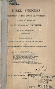 Cover of: Three speeches delivered in the House of Commons in favour of a measure for an extension of copyright: To Which are Added the Petitions in Favour of the Bill and Remarks on the Present State of the Copyright Question