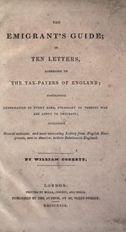 Cover of: The emigrant's guide: in ten letters, addressed to the tax-payers of England; containing information of every kind, necessary to persons who are about to emigrate; including several authentic and most interesting letters from English emigrants, now in America, to their relations in England.