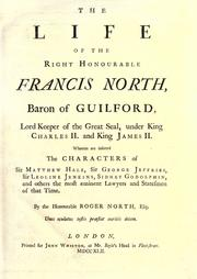 Cover of: The life of the Right Honourable Francis North, Baron of Guilford, Lord Keeper of the Great Seal, under King Charles II. and King James II. wherein are inserted the characters of Sir Matthew Hale, Sir George Jeffries, Sir Leoline Jenkins, Sidney Godolphin, and others, the most eminent lawyers and statesmen of that time