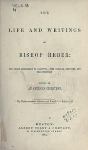 Cover of: The life and writings of Bishop Heber: the great missionary to Calcutta, the scholar, the poet, and the Christian