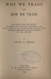 Cover of: Why we trade and how we trade: or, An inquiry into the extent to which the existing commercial and fiscal policy of the United States restricts the material prosperity and development of the country