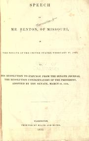 Cover of: Speech of Mr. Benton, of Missouri, in the Senate of the United States, February 27, 1835, on his resolution to expunge from the Senate journal the resolution condemnatory of the President, adopted by the Senate, March 28, 1834