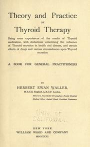 Cover of: Theory and practice of thyroid therapy: being some experiences of the results of thyroid medication, with deductions concerning the influence of thyroid secretion in health and disease, and certain effects of drugs and various circumstances upon thyroid secretion : a book for general practitioners