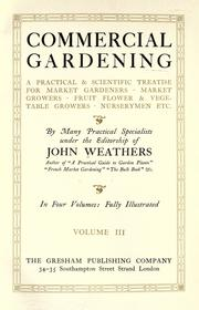 Cover of: Commercial gardening, a practical & scientific treatise for market gardeners, market growers, fruit, flower & vegetable growers, nurserymen, etc. | Weathers, John