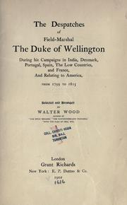 Cover of: The despatches of Field-Marshall the Duke of Wellington during his campaigns in India, Denmark, Portugal, Spain, the Low Countries, and France, and relating to America, from 1799 to 1815