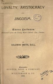 Cover of: Loyalty, aristocracy and jingoism: three lectures delivered before the Young Men's Liberal Club, Toronto