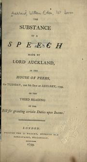 Cover of: The substance of a speech made by Lord Auckland in the House of Peers, on Tuesday, the 8th day of January, 1799, on the third reading of the 'Bill for granting certain duties upon income'