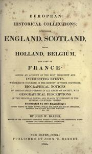 Cover of: European historical collections: comprising England, Scotland, with Holland, Belgium, and parts of France ; giving an account of the most prominent and interesting events ... in the history of these countries: biographical notices of distinguished persons in all ranks of society, with geographical descriptions of the principal towns and places of interest in the several countries visited ; giving views of chief towns, public buildings, relics of antiquity, historic localities, natural scenery, etc., etc.