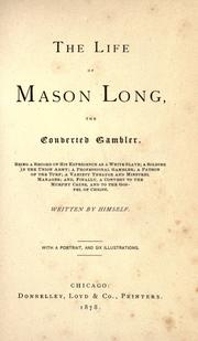 Cover of: The life of Mason Long, the converted gambler: being a record of his experience as a white slave, a soldier in the Union Army, a professional gambler, a patron of the turf, a variety theater and minstrel manager, and finally, a convert to the Murphy cause and to the Gospel of Christ
