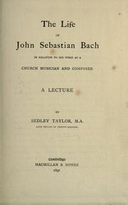 The life of John Sebastian Bach in relation to his work as a church musician and composer by Sedley Taylor