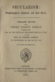 Cover of: Secularism: unphilosophical, immoral, and anti-social : verbatim report of a three nights' debate between the Rev. Dr. McCann and Charles Bradlaugh, in the Hall of Science, London, on December 7th, 14th, and 21st, 1881