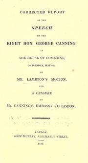 Cover of: Corrected report of the speech of the Right Hon. George Canning, in the House of Commons, on Tuesday, May6th, on Mr. Lambton's motion, for a censure on Mr. Canning's embassy to Lisbon