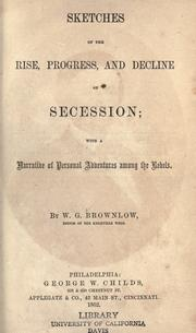 Sketches of the rise, progress, and decline of secession by Brownlow, William Gannaway