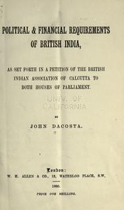 Cover of: Political & financial requirements of British India as set forth in a petition of the British Indian Association of Calcutta to both houses of Parliament