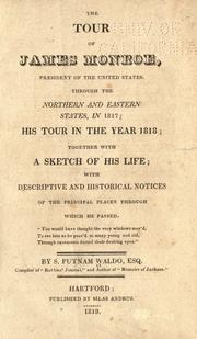 Cover of: The tour of James Monroe, president of the United States, through the northern and eastern states, in 1817: his tour in the year 1818; together with a sketch of his life; with descriptive and historical notices of the principal places through which he passed ...