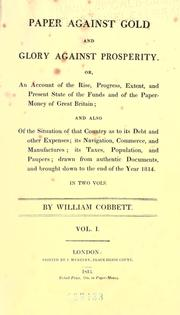 Cover of: Paper against gold and glory against prosperity: or, An account of the rise, progress, extent, and present state of the funds and of the paper-money of Great Britain; and also of the situation of that country as to its debt and other expenses; its navigation, commerce, and manufactures; its taxes, population, and paupers; drawn from authentic documents, and brought down to the end of the year 1814 ...