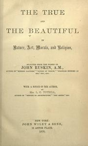 Cover of: The True and the Beautiful in Nature, Art, Morals, and Religion: selected from the works of John Ruskin
