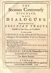 Cover of: The Socinian controversy discuss'd, in six dialogues: wherein the chief of the Socinian tracts publish'd of late years are consider'd. To which is added, a defence of the first and last dialogues relating to the satisfaction of Jesus Christ