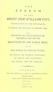 Cover of: The speech of the Right Hon. William Pitt, chancellor of the exchequer, on Friday, the 17th day of February 1792, on proposing the application of an additional sum for the reduction of the public debt, and the repeal of certain duties on malt, on female servants, on carts and waggons, on houses, and on candles