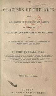Cover of: The glaciers of the Alps: Being a narrative of excursions and ascents, an account of the origin and phenomena of glaciers and an exposition of the physical principles to which they are related.