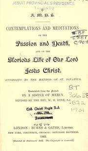 Cover of: Contemplations and meditations on the passion and death, and on the glorious life of our Lord Jesus Christ, according to the method of St. Ignatius by translated from the French by a Sister of Mercy.  Revised by the Rev. W. H. Eyre, S.J.