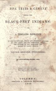 Cover of: Five years a captive among the Black-Feet Indians, or, A thrilling narrative of the adventures, perils and suffering endured by John Dixon and his companions, among the savages of the Northwest Territory of North America. Never before published