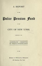 Cover of: A report on the police pension fund of the city of New York: submitted to the Aldermanic Committee on Police Investigation by the Bureau of Municipal Research ...
