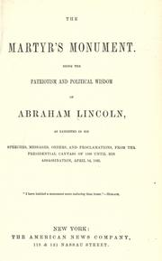 Cover of: The martyr's monument: Being the patriotism and political wisdom of Abraham Lincoln, as exhibited in his speeches, messages, orders, and proclamations, from the presidential canvass of 1860 until his assassination, April 14, 1865 ...