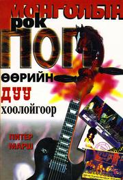 Mongolian Rock Pop Mongolyn rok pop ȯȯriĭn duu khooloĭgoor by Marsh, Peter.