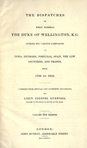 Cover of: The dispatches of Field Marshall the Duke of Wellington, K.G. during his various campaigns in India, Denmark, Portugal, Spain, the Low Countries, and France: From 1799 to 1818.  Compiled from official and authentic documents.